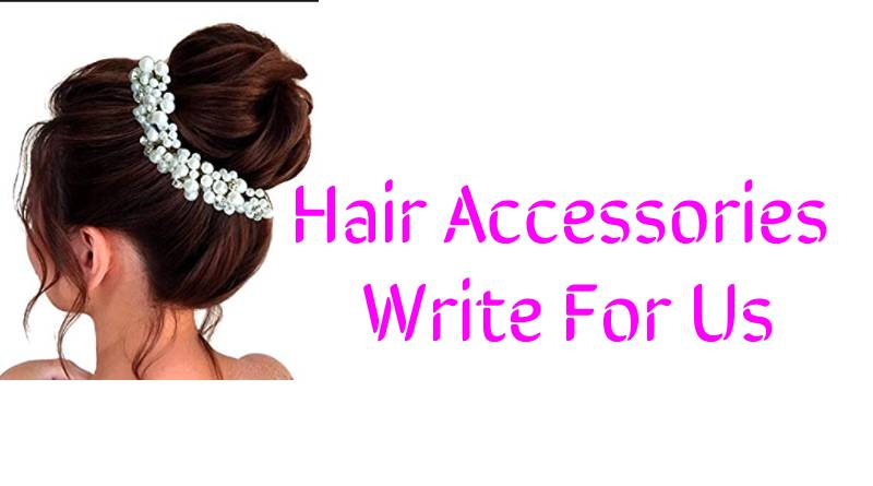 Hair Accessories Write For Us